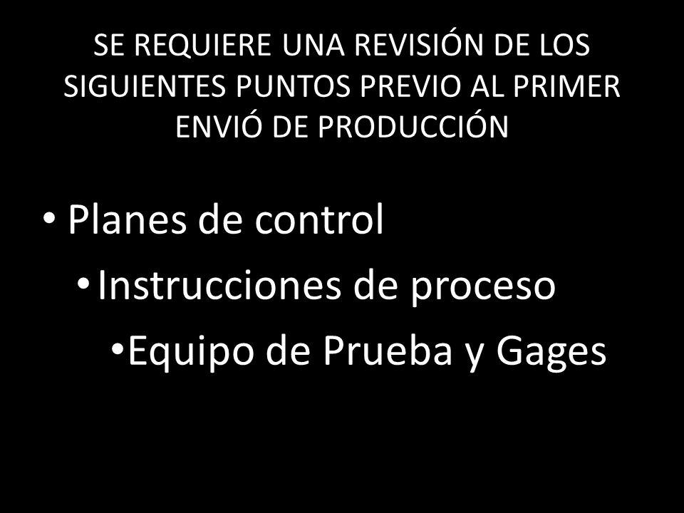 SE REQUIERE UNA REVISIÓN DE LOS SIGUIENTES PUNTOS PREVIO AL PRIMER ENVIÓ DE PRODUCCIÓN Planes de control Instrucciones de proceso Equipo de Prueba y G