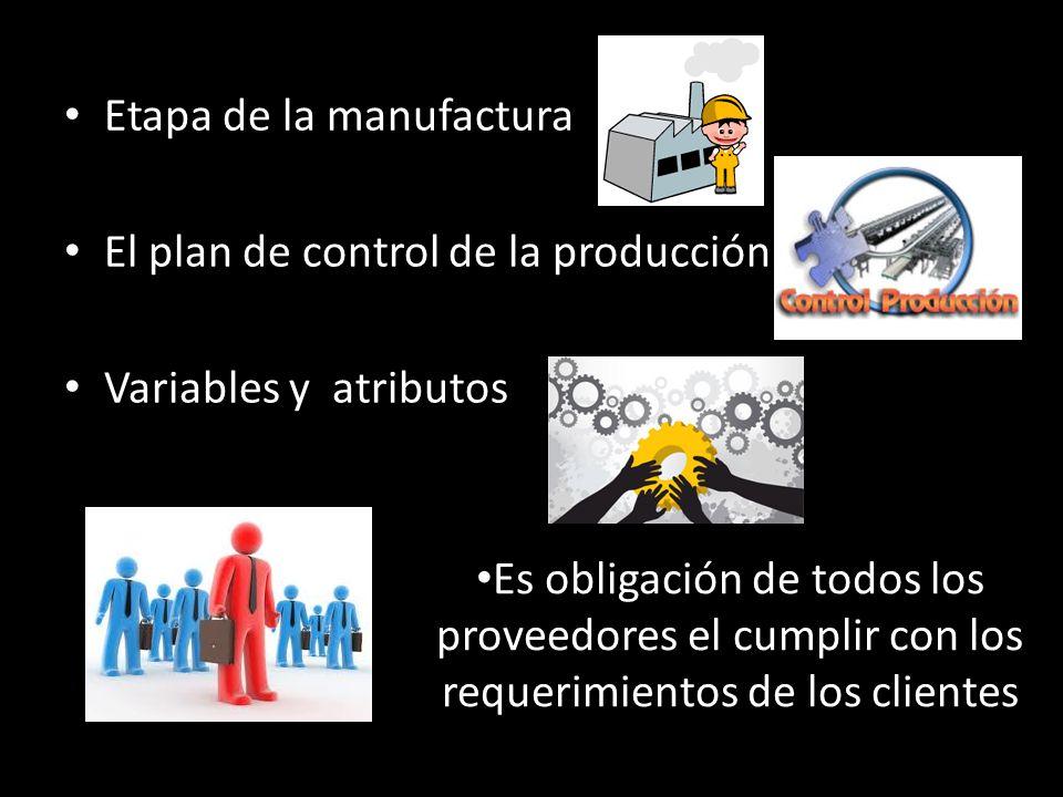 Etapa de la manufactura El plan de control de la producción Variables y atributos Es obligación de todos los proveedores el cumplir con los requerimie