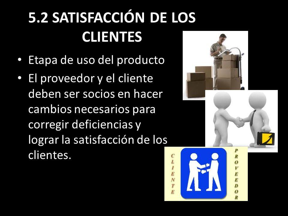 5.2 SATISFACCIÓN DE LOS CLIENTES Etapa de uso del producto El proveedor y el cliente deben ser socios en hacer cambios necesarios para corregir defici