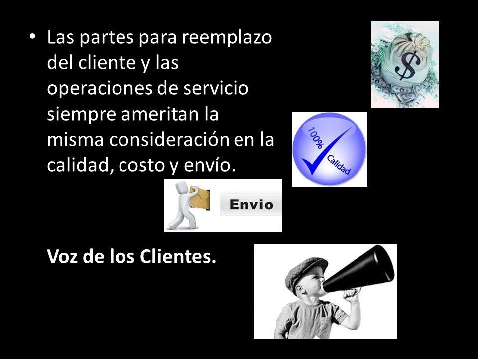Las partes para reemplazo del cliente y las operaciones de servicio siempre ameritan la misma consideración en la calidad, costo y envío. Voz de los C