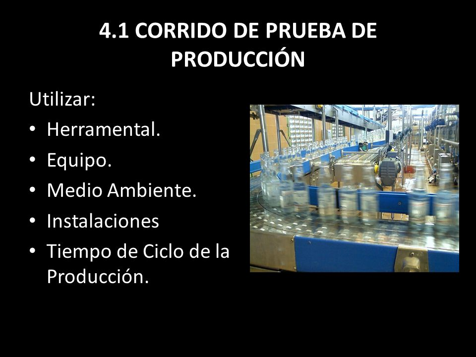 4.1 CORRIDO DE PRUEBA DE PRODUCCIÓN Utilizar: Herramental. Equipo. Medio Ambiente. Instalaciones Tiempo de Ciclo de la Producción.