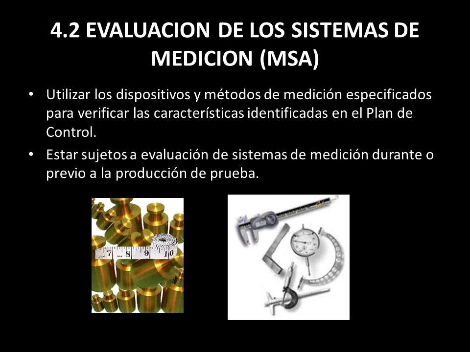 4.2 EVALUACION DE LOS SISTEMAS DE MEDICION (MSA) Utilizar los dispositivos y métodos de medición especificados para verificar las características iden