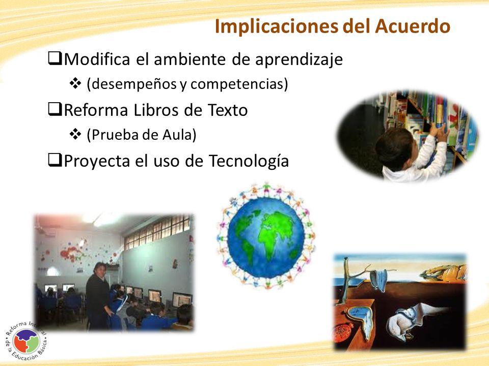 Implicaciones del Acuerdo Modifica el ambiente de aprendizaje (desempeños y competencias) Reforma Libros de Texto (Prueba de Aula) Proyecta el uso de