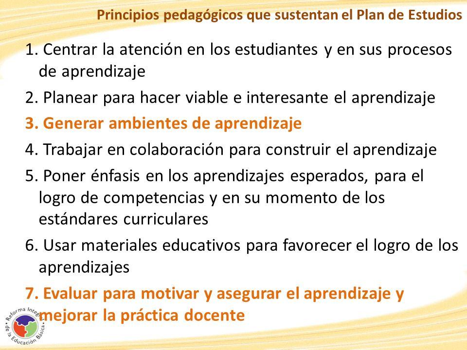 Principios pedagógicos que sustentan el Plan de Estudios 1. Centrar la atención en los estudiantes y en sus procesos de aprendizaje 2. Planear para ha