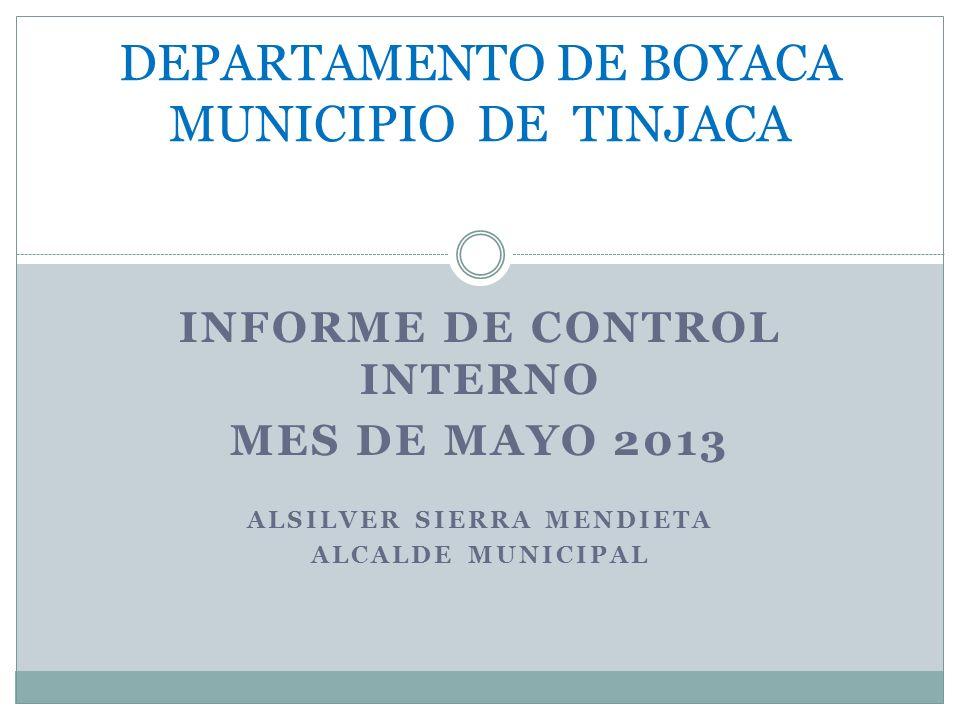 INFORME DE CONTROL INTERNO MES DE MAYO 2013 ALSILVER SIERRA MENDIETA ALCALDE MUNICIPAL DEPARTAMENTO DE BOYACA MUNICIPIO DE TINJACA