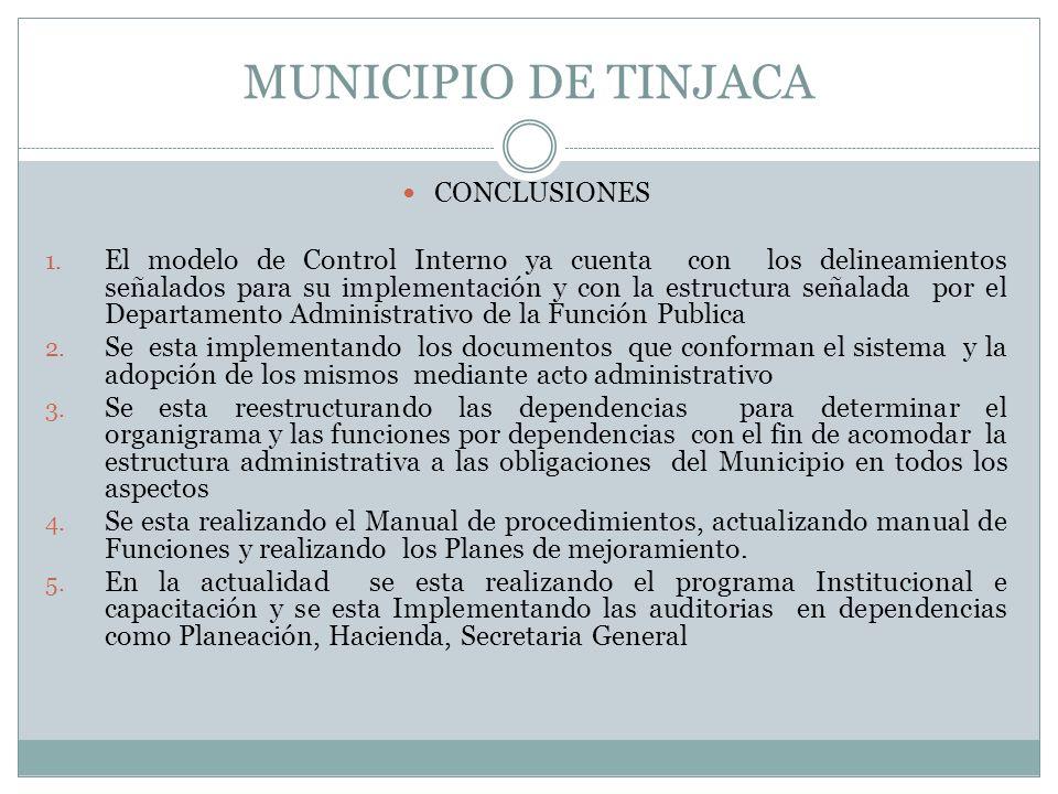 MUNICIPIO DE TINJACA CONCLUSIONES 1. El modelo de Control Interno ya cuenta con los delineamientos señalados para su implementación y con la estructur