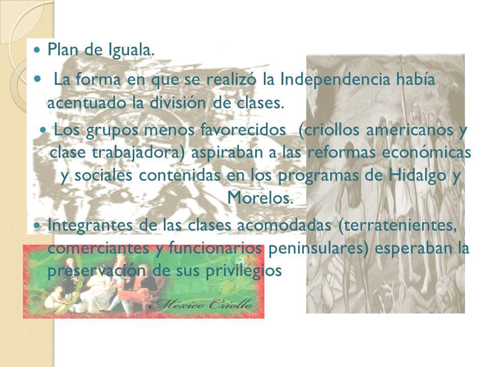 Plan de Iguala. La forma en que se realizó la Independencia había acentuado la división de clases. Los grupos menos favorecidos (criollos americanos y