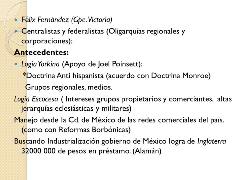 Félix Fernández (Gpe. Victoria) Centralistas y federalistas (Oligarquías regionales y corporaciones): Antecedentes: Logia Yorkina (Apoyo de Joel Poins