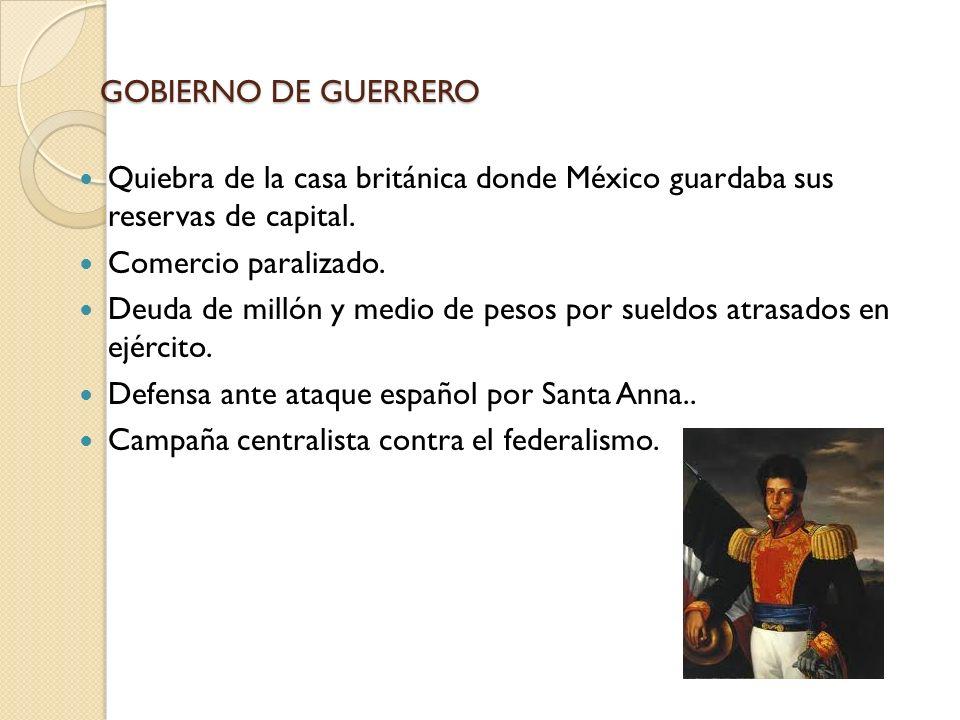 GOBIERNO DE GUERRERO Quiebra de la casa británica donde México guardaba sus reservas de capital. Comercio paralizado. Deuda de millón y medio de pesos