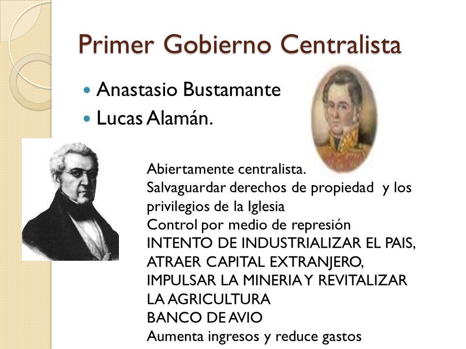 Primer Gobierno Centralista Anastasio Bustamante Lucas Alamán. Abiertamente centralista. Salvaguardar derechos de propiedad y los privilegios de la Ig