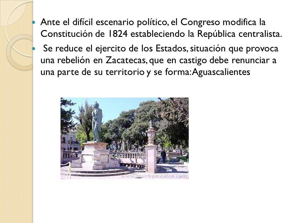 Ante el difícil escenario político, el Congreso modifica la Constitución de 1824 estableciendo la República centralista. Se reduce el ejercito de los