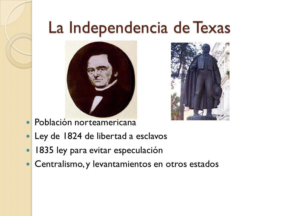 La Independencia de Texas Población norteamericana Ley de 1824 de libertad a esclavos 1835 ley para evitar especulación Centralismo, y levantamientos