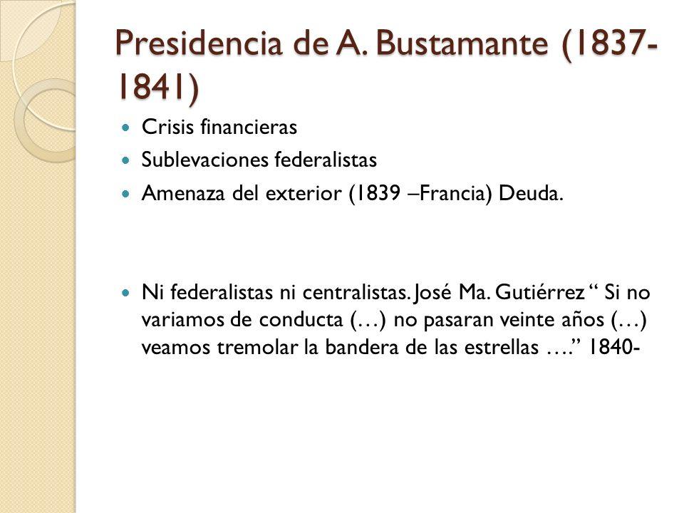 Presidencia de A. Bustamante (1837- 1841) Crisis financieras Sublevaciones federalistas Amenaza del exterior (1839 –Francia) Deuda. Ni federalistas ni