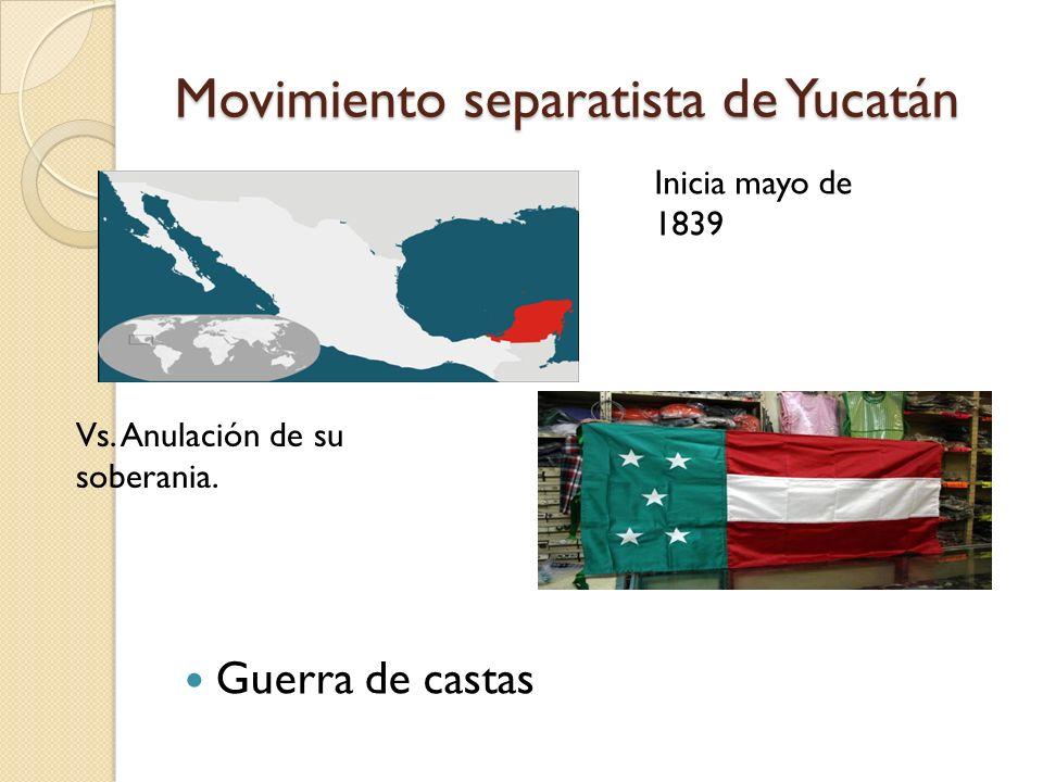 Movimiento separatista de Yucatán Guerra de castas Inicia mayo de 1839 Vs. Anulación de su soberania.