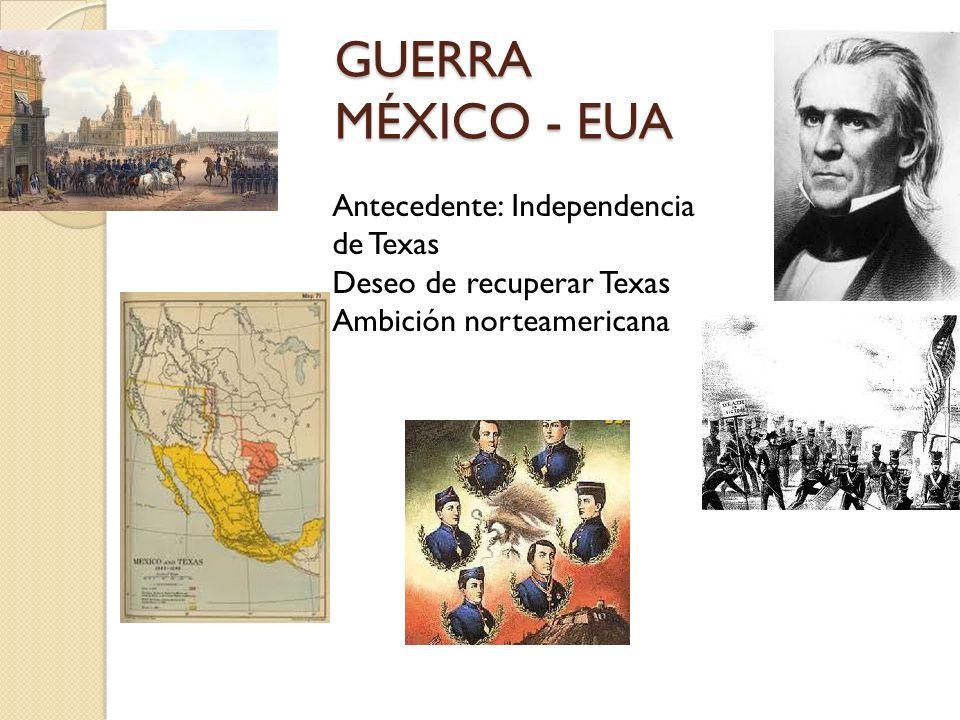 GUERRA MÉXICO - EUA GUERRA MÉXICO - EUA Antecedente: Independencia de Texas Deseo de recuperar Texas Ambición norteamericana