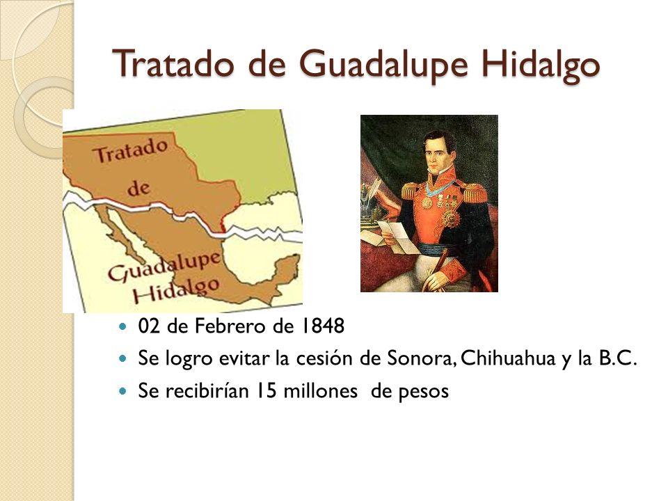 Tratado de Guadalupe Hidalgo 02 de Febrero de 1848 Se logro evitar la cesión de Sonora, Chihuahua y la B.C. Se recibirían 15 millones de pesos