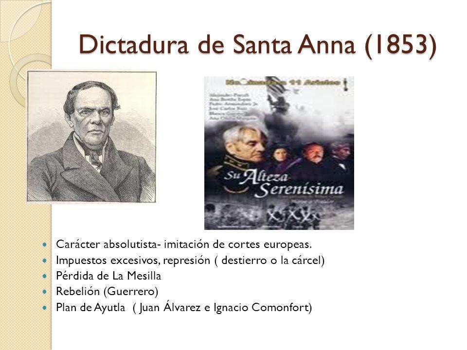 Dictadura de Santa Anna (1853) Carácter absolutista- imitación de cortes europeas. Impuestos excesivos, represión ( destierro o la cárcel) Pérdida de
