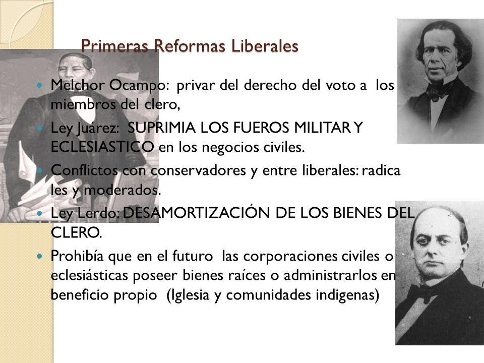 Primeras Reformas Liberales Melchor Ocampo: privar del derecho del voto a los miembros del clero, Ley Juárez: SUPRIMIA LOS FUEROS MILITAR Y ECLESIASTI