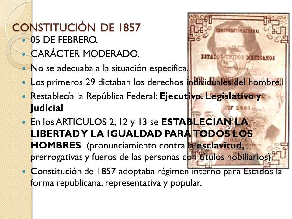 CONSTITUCIÓN DE 1857 05 DE FEBRERO. CARÁCTER MODERADO. No se adecuaba a la situación especifica. Los primeros 29 dictaban los derechos individuales de