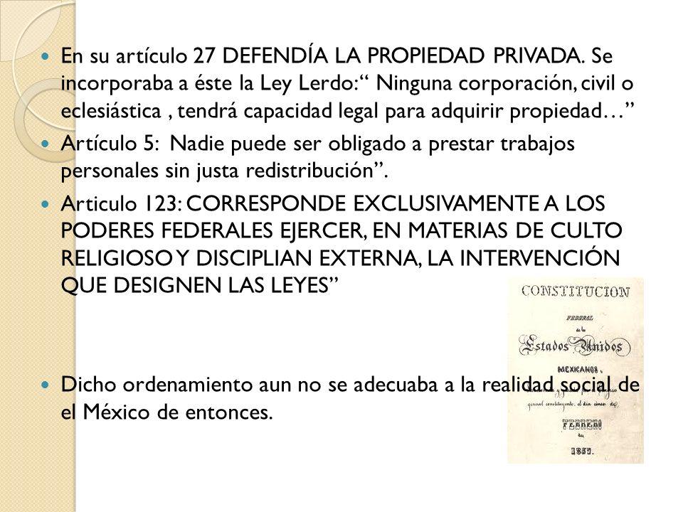 En su artículo 27 DEFENDÍA LA PROPIEDAD PRIVADA. Se incorporaba a éste la Ley Lerdo: Ninguna corporación, civil o eclesiástica, tendrá capacidad legal