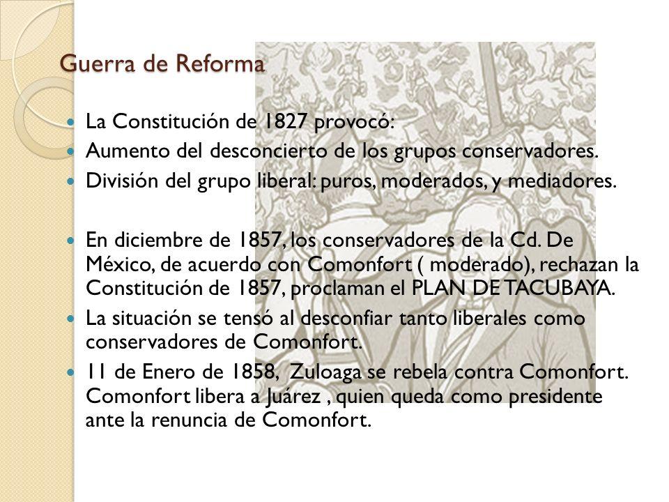 Guerra de Reforma La Constitución de 1827 provocó: Aumento del desconcierto de los grupos conservadores. División del grupo liberal: puros, moderados,