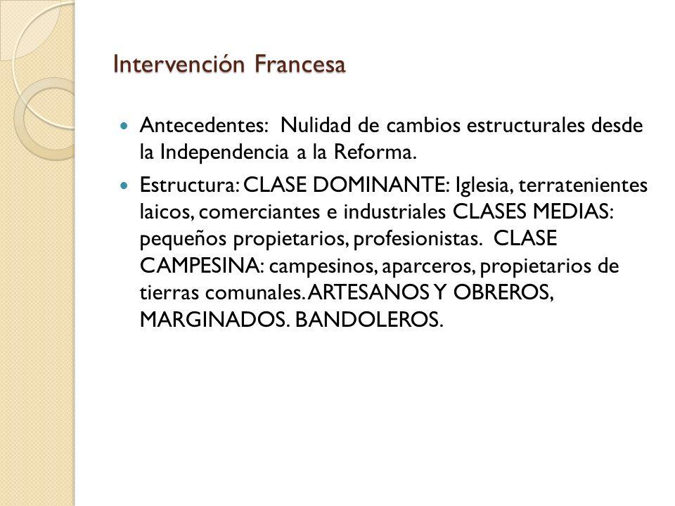 Intervención Francesa Antecedentes: Nulidad de cambios estructurales desde la Independencia a la Reforma. Estructura: CLASE DOMINANTE: Iglesia, terrat