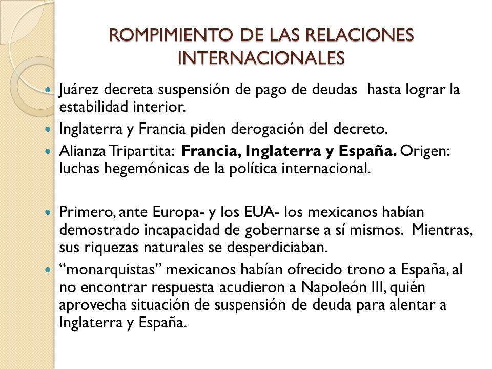 ROMPIMIENTO DE LAS RELACIONES INTERNACIONALES Juárez decreta suspensión de pago de deudas hasta lograr la estabilidad interior. Inglaterra y Francia p