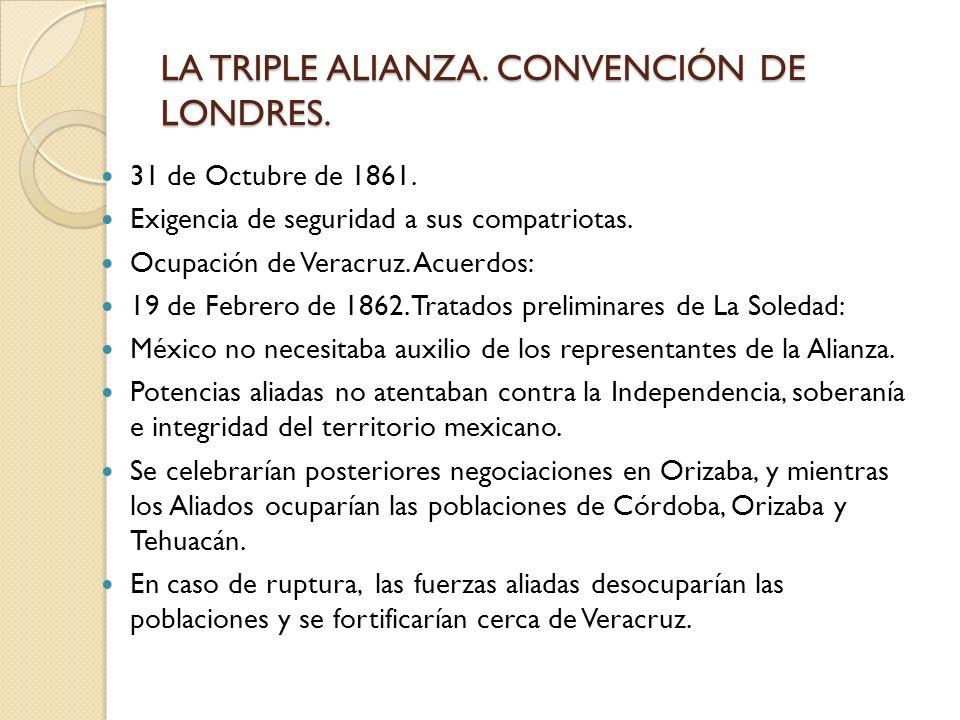LA TRIPLE ALIANZA. CONVENCIÓN DE LONDRES. 31 de Octubre de 1861. Exigencia de seguridad a sus compatriotas. Ocupación de Veracruz. Acuerdos: 19 de Feb