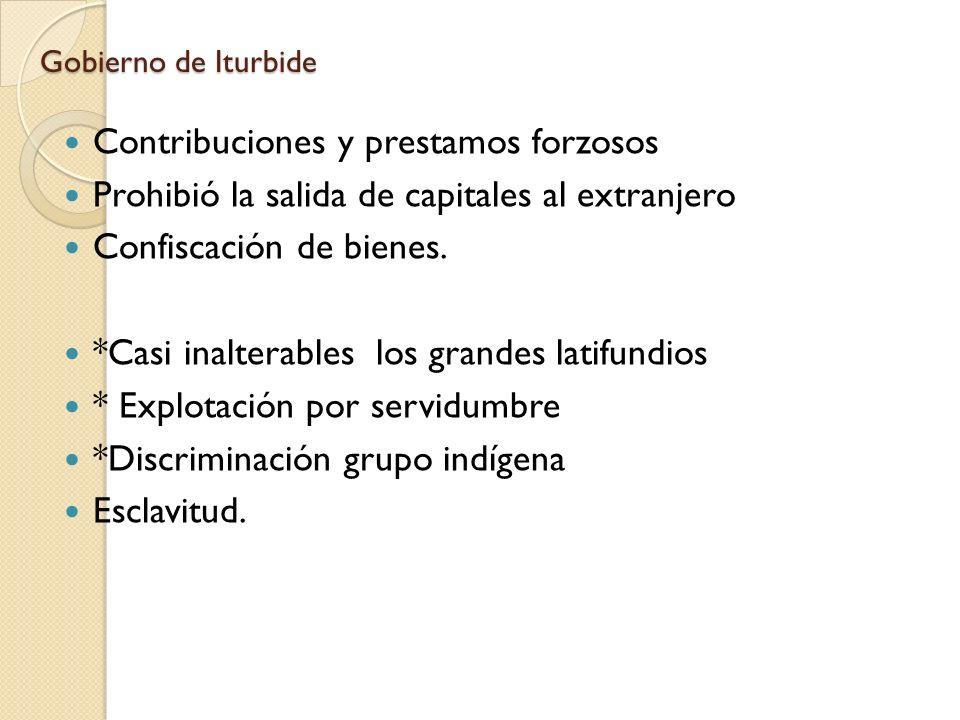 Gobierno de Iturbide Contribuciones y prestamos forzosos Prohibió la salida de capitales al extranjero Confiscación de bienes. *Casi inalterables los