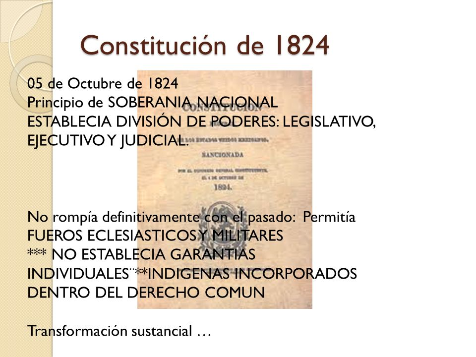 Constitución de 1824 05 de Octubre de 1824 Principio de SOBERANIA NACIONAL ESTABLECIA DIVISIÓN DE PODERES: LEGISLATIVO, EJECUTIVO Y JUDICIAL. No rompí
