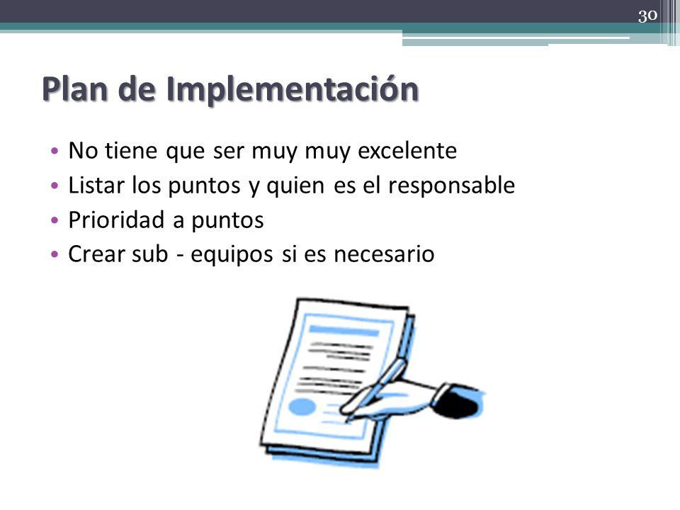 Plan de Implementación No tiene que ser muy muy excelente Listar los puntos y quien es el responsable Prioridad a puntos Crear sub - equipos si es nec