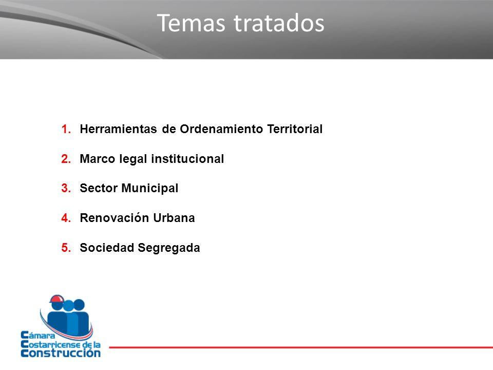 Temas tratados 1.Herramientas de Ordenamiento Territorial 2.Marco legal institucional 3.Sector Municipal 4.Renovación Urbana 5.Sociedad Segregada