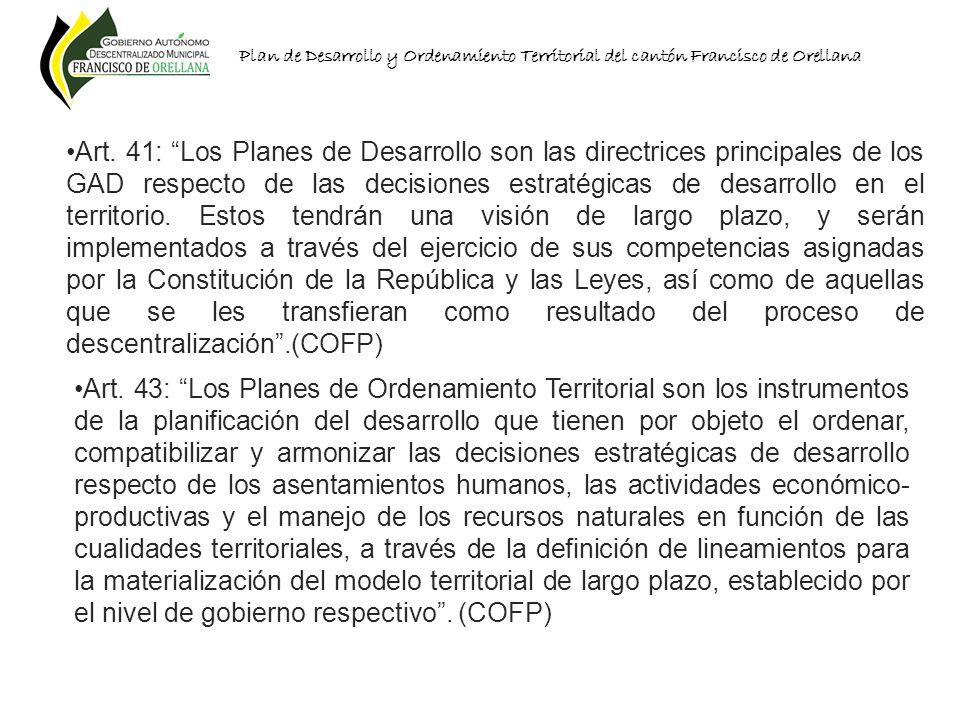 Plan de Desarrollo y Ordenamiento Territorial del cantón Francisco de Orellana Art. 41: Los Planes de Desarrollo son las directrices principales de lo