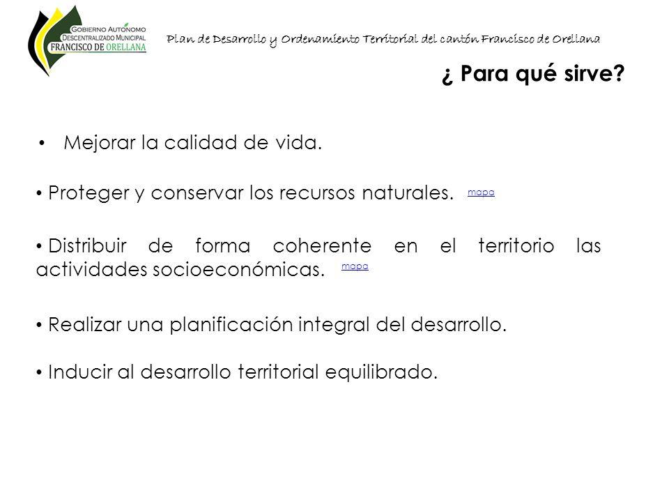 Plan de Desarrollo y Ordenamiento Territorial del cantón Francisco de Orellana Mejorar la calidad de vida. ¿ Para qué sirve? Proteger y conservar los