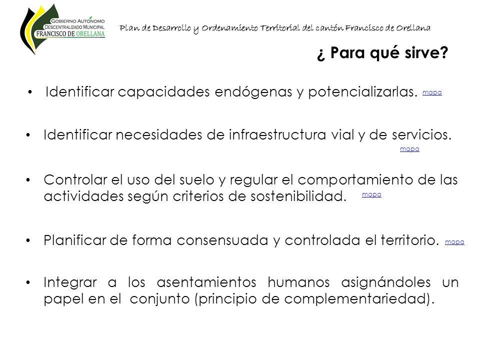 Plan de Desarrollo y Ordenamiento Territorial del cantón Francisco de Orellana Identificar capacidades endógenas y potencializarlas. ¿ Para qué sirve?