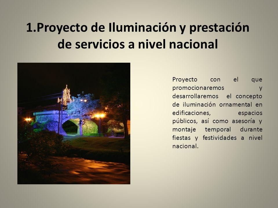1.Proyecto de Iluminación y prestación de servicios a nivel nacional Proyecto con el que promocionaremos y desarrollaremos el concepto de iluminación ornamental en edificaciones, espacios públicos, así como asesoría y montaje temporal durante fiestas y festividades a nivel nacional.