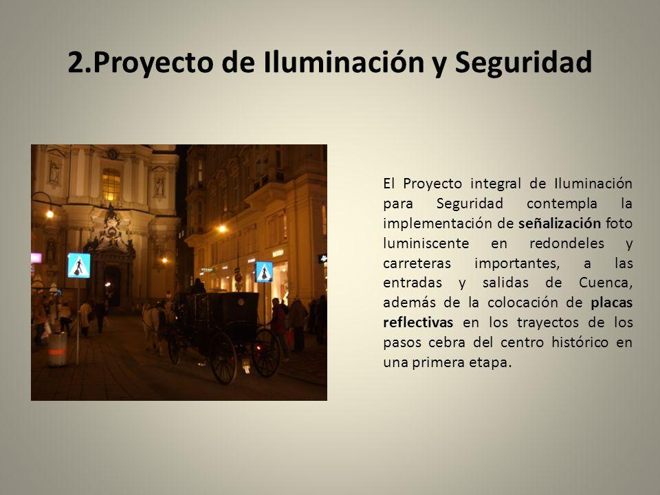 2.Proyecto de Iluminación y Seguridad El Proyecto integral de Iluminación para Seguridad contempla la implementación de señalización foto luminiscente en redondeles y carreteras importantes, a las entradas y salidas de Cuenca, además de la colocación de placas reflectivas en los trayectos de los pasos cebra del centro histórico en una primera etapa.
