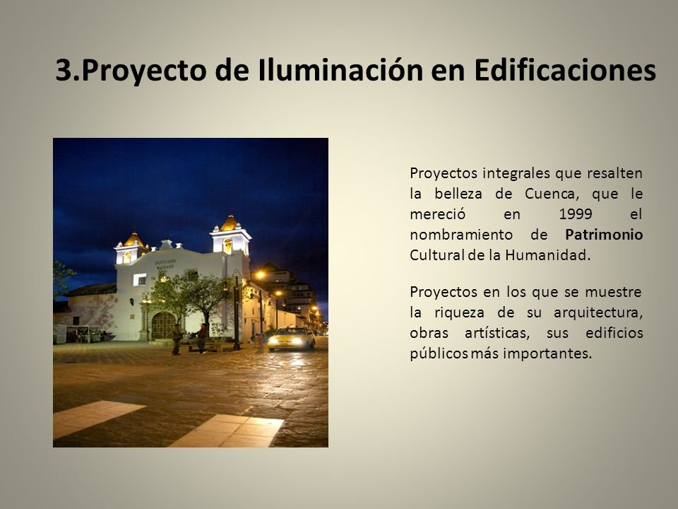 3.Proyecto de Iluminación en Edificaciones Proyectos integrales que resalten la belleza de Cuenca, que le mereció en 1999 el nombramiento de Patrimonio Cultural de la Humanidad.