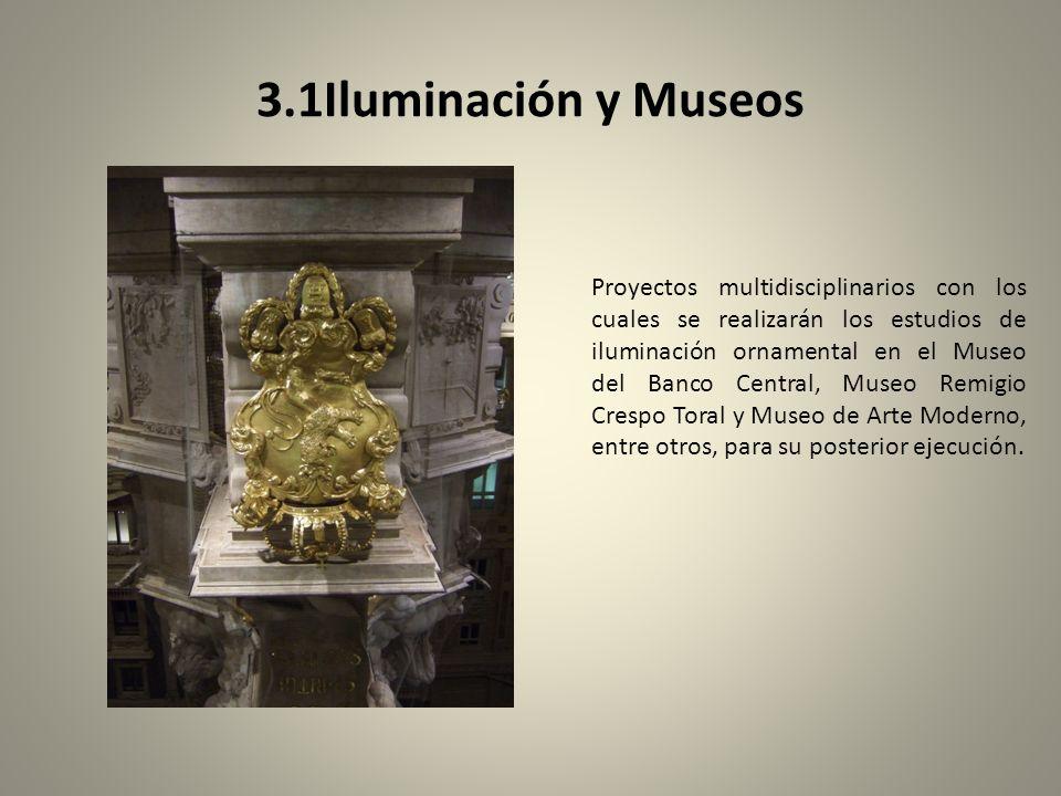 3.1Iluminación y Museos Proyectos multidisciplinarios con los cuales se realizarán los estudios de iluminación ornamental en el Museo del Banco Central, Museo Remigio Crespo Toral y Museo de Arte Moderno, entre otros, para su posterior ejecución.
