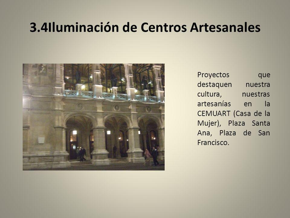 3.4Iluminación de Centros Artesanales Proyectos que destaquen nuestra cultura, nuestras artesanías en la CEMUART (Casa de la Mujer), Plaza Santa Ana, Plaza de San Francisco.