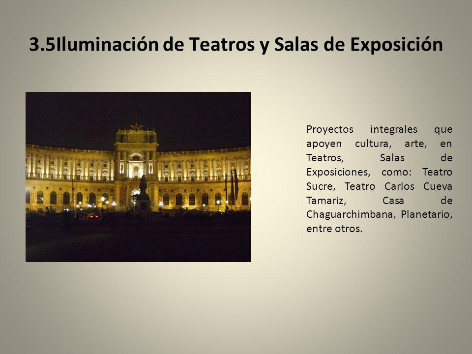 3.5Iluminación de Teatros y Salas de Exposición Proyectos integrales que apoyen cultura, arte, en Teatros, Salas de Exposiciones, como: Teatro Sucre, Teatro Carlos Cueva Tamariz, Casa de Chaguarchimbana, Planetario, entre otros.