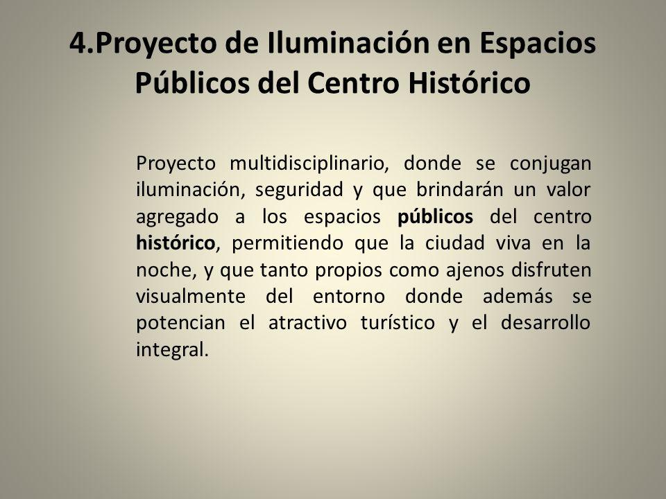 4.Proyecto de Iluminación en Espacios Públicos del Centro Histórico Proyecto multidisciplinario, donde se conjugan iluminación, seguridad y que brinda