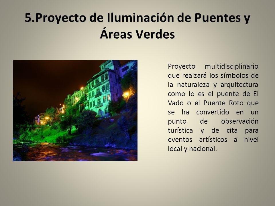 5.Proyecto de Iluminación de Puentes y Áreas Verdes Proyecto multidisciplinario que realzará los símbolos de la naturaleza y arquitectura como lo es el puente de El Vado o el Puente Roto que se ha convertido en un punto de observación turística y de cita para eventos artísticos a nivel local y nacional.