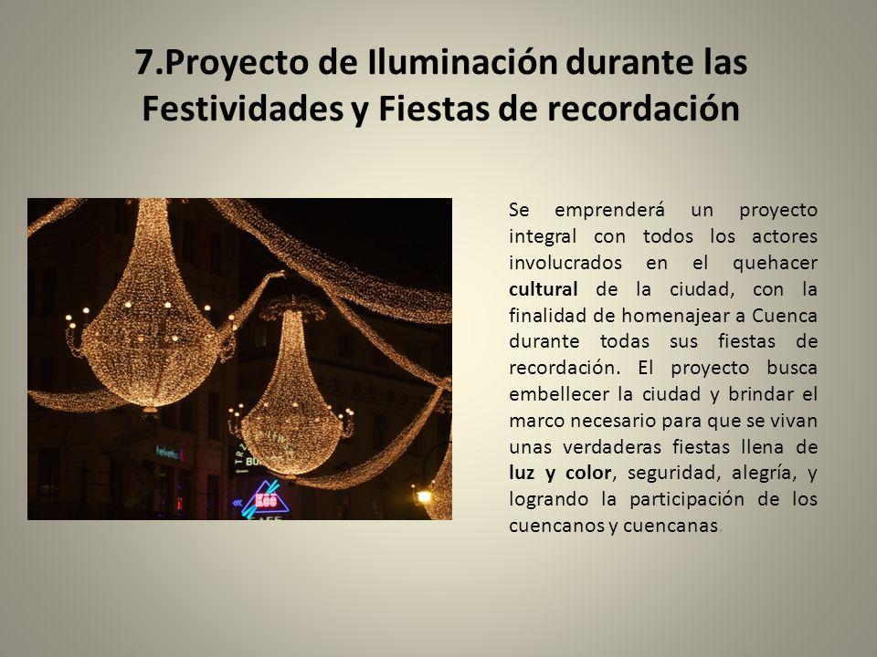 7.Proyecto de Iluminación durante las Festividades y Fiestas de recordación Se emprenderá un proyecto integral con todos los actores involucrados en el quehacer cultural de la ciudad, con la finalidad de homenajear a Cuenca durante todas sus fiestas de recordación.