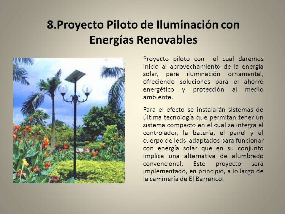 8.Proyecto Piloto de Iluminación con Energías Renovables Proyecto piloto con el cual daremos inicio al aprovechamiento de la energía solar, para iluminación ornamental, ofreciendo soluciones para el ahorro energético y protección al medio ambiente.