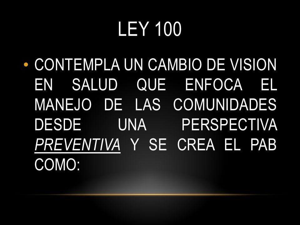 LEY 100 CONTEMPLA UN CAMBIO DE VISION EN SALUD QUE ENFOCA EL MANEJO DE LAS COMUNIDADES DESDE UNA PERSPECTIVA PREVENTIVA Y SE CREA EL PAB COMO: