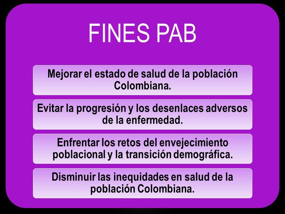 FINES PAB Mejorar el estado de salud de la población Colombiana. Evitar la progresión y los desenlaces adversos de la enfermedad. Enfrentar los retos