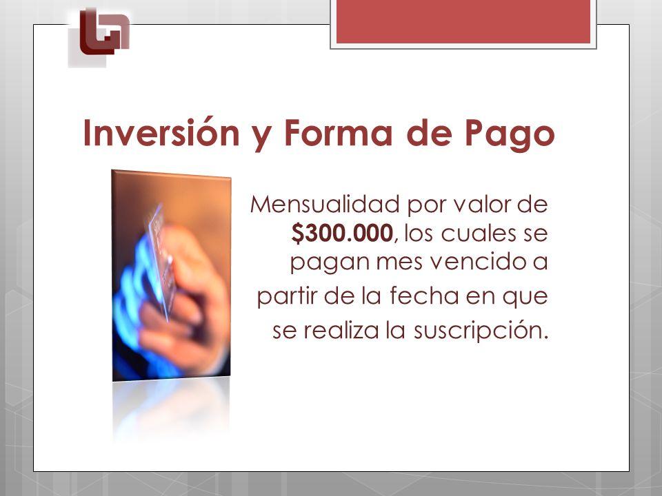 Inversión y Forma de Pago Mensualidad por valor de $300.000, los cuales se pagan mes vencido a partir de la fecha en que se realiza la suscripción.