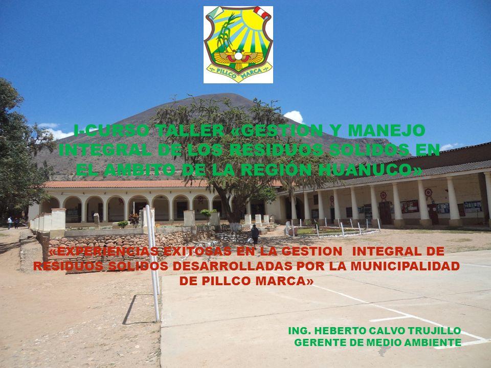 I-CURSO TALLER «GESTION Y MANEJO INTEGRAL DE LOS RESIDUOS SOLIDOS EN EL AMBITO DE LA REGIÓN HUANUCO» «EXPERIENCIAS EXITOSAS EN LA GESTION INTEGRAL DE RESIDUOS SOLIDOS DESARROLLADAS POR LA MUNICIPALIDAD DE PILLCO MARCA» ING.