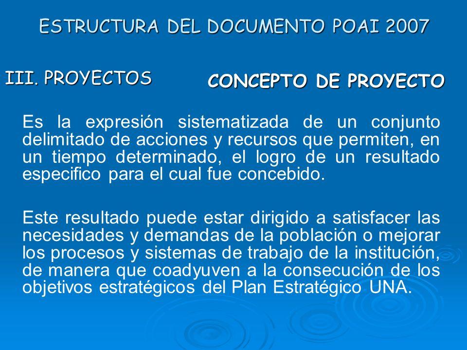 ESTRUCTURA DEL DOCUMENTO POAI 2007 III. PROYECTOS Es la expresión sistematizada de un conjunto delimitado de acciones y recursos que permiten, en un t